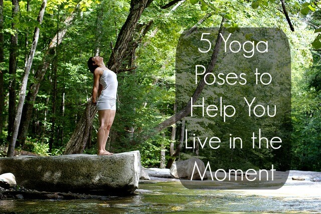 5 Yoga Poses to Help You Live in the Moment